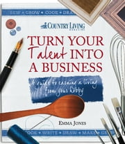 Turn Your Talent into a Business - A guide to earning a living from your hobby ebook by Emma Jones,Country Living 0