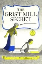 The Grist Mill Secret ebook by Lillie V. Albrecht