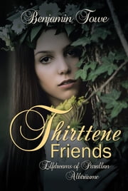 Thirttene Friends - Elfdreams of Parallan Albtrume ebook by Benjamin Towe