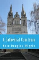 A Cathedral Courtship ebook by Kate Douglas Wiggin