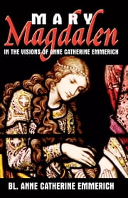 Mary Magdalen - In the Visions of Anne Catherine Emmerich ebook by Anne Catherine Emmerich