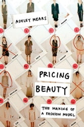 Pricing Beauty: The Making of a Fashion Model ebook by Mears, Ashley
