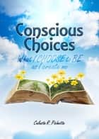 Conscious Choices: What I Choose to Be as I Create Me ebook by Celeste Pichette