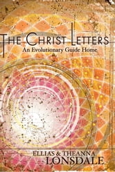The Christ Letters - An Evolutionary Guide Home ebook by Ellias Lonsdale,Theanna Lonsdale