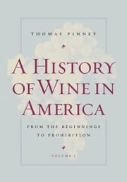 A History of Wine in America, Volume 1: From the Beginnings to Prohibition ebook by Pinney, Thomas