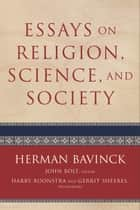 Essays on Religion, Science, and Society ebook by Herman Bavinck, John Bolt, Harry Boonstra,...