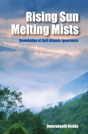Rising Sun Melting Mists: Knowledge of Self dispels Ignorance ebook by Dwaraknath Reddy