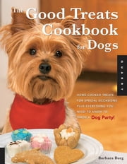 Good Treats Cookbook for Dogs: 50 Home-Cooked Treats for Special Occasions Plus Everything You Need to Know to Throw a Dog Party! - 50 Home-Cooked Treats for Special Occasions Plus Everything You Need to Know to Throw a Dog Party! ebook by Barbara Burg