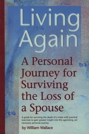 Living Again - A Personal Journey For Surviving the Loss of a Spouse ebook by William Wallace