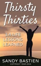 Thirsty Thirities: 3.4 Life Lessons Learned ebook by Sandy Bastien