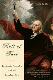 Bolt Of Fate - Benjamin Franklin And His Fabulous Kite ebook by Tom Tucker
