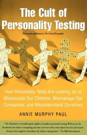 The Cult of Personality Testing - How Personality Tests Are Leading Us to Miseducate Our Children, Mismanage Our Companies, and Misunderstand Ourselves ebook by Annie Murphy Paul