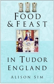Food & Feast in Tudor England ebook by Alison Sim