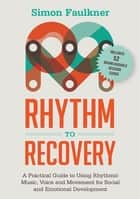 Rhythm to Recovery - A Practical Guide to Using Rhythmic Music, Voice and Movement for Social and Emotional Development ebook by Simon Faulkner, James Oshinsky
