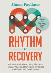 Rhythm to Recovery - A Practical Guide to Using Rhythmic Music, Voice and Movement for Social and Emotional Development ebook by Simon Faulkner,James Oshinsky