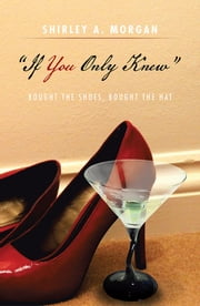''If You Only Knew'' - Bought the Shoes, Bought the Hat ebook by Shirley A. Morgan