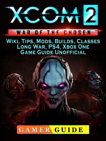 Xcom 2 War of the Chosen, Wiki, Tips, Mods, Builds, Classes, Long War, PS4,  Xbox One, Game Guide Unofficial ebook by Gamer Guide - Rakuten Kobo