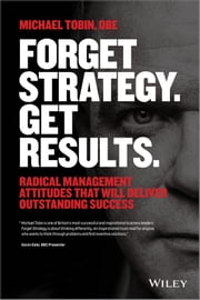 Forget Strategy. Get Results. - Radical Management Attitudes That Will Deliver Outstanding Success ebook by Michael Tobin