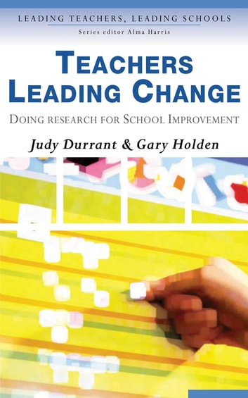Teachers Leading Change - Doing Research for School Improvement ebook by Gary Holden,Judith Durrant