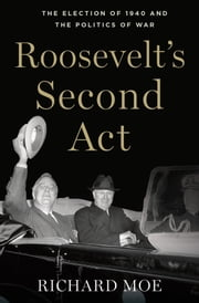 Roosevelt's Second Act - The Election of 1940 and the Politics of War ebook by Richard Moe