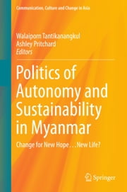 Politics of Autonomy and Sustainability in Myanmar - Change for New Hope…New Life? ebook by Walaiporn Tantikanangkul,Ashley Pritchard