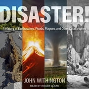 Disaster! - A History of Earthquakes, Floods, Plagues, and Other Catastrophes audiobook by John Withington