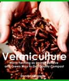 Vermiculture: Worm Farming as an Inexpensive and Green Way to Get Quality Compost ebook by Donald Connely