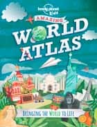 The Kids Amazing World Atlas - Bringing the World to Life ebook by Lonely Planet Kids