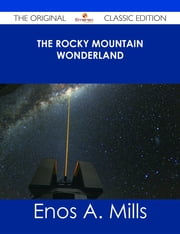 The Rocky Mountain Wonderland - The Original Classic Edition ebook by Enos A. Mills