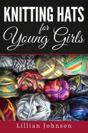 Knitting Hats for Young Girls ebook by Lillian Johnson