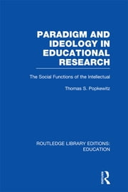 Paradigm and Ideology in Educational Research (RLE Edu L) - The Social Functions of the Intellectual ebook by Thomas S Popkewitz