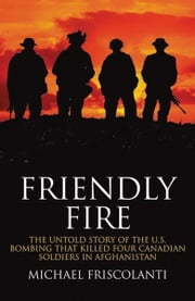 Friendly Fire: The Untold Story of the U.S. Bombing that Killed Four Canadian Soldiers in Afghanistan ebook by Friscolanti, Mike