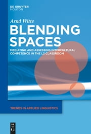 Blending Spaces - Mediating and Assessing Intercultural Competence in the L2 Classroom ebook by Arnd Witte