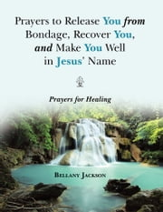 Prayers to Release You from Bondage, Recover You, and Make You Well in Jesus' Name - Prayers for Healing ebook by Bellany Jackson