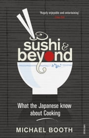 Sushi and Beyond - What the Japanese Know About Cooking ebook by Michael Booth