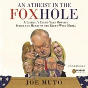 An Atheist in the FOXhole - A Liberal's Eight-Year Odyssey into the Heart of the Right-Wing Media audiobook by Joe Muto