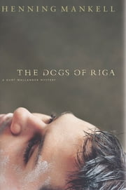 The Dogs of Riga - A Kurt Wallendar Mystery ebook by Henning Mankell,Laurie Thompson