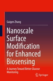 Nanoscale Surface Modification for Enhanced Biosensing - A Journey Toward Better Glucose Monitoring ebook by Guigen Zhang