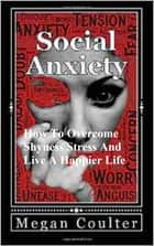Social Anxiety: How To Overcome Shyness Stress And Live A Happier Life ebook by Megan Coulter