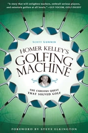 Homer Kelley's Golfing Machine - The Curious Quest That Solved Golf ebook by Scott Gummer