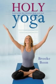 Holy Yoga - Exercise. for the Christian Body and Soul ebook by Brooke Boon