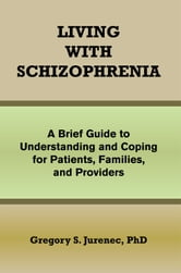 LIVING WITH SCHIZOPHRENIA - A Brief Guide to Understanding and Coping for Patients, Families, and Providers ebook by PhD Gregory S. Jurenec