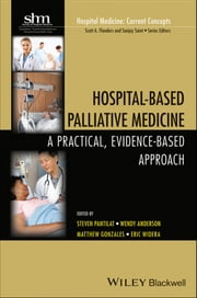 Hospital-Based Palliative Medicine - A Practical, Evidence-Based Approach ebook by Steven Z. Pantilat,Wendy Anderson,Matthew Gonzales,Eric Widera,Scott A. Flanders,Sanjay Saint
