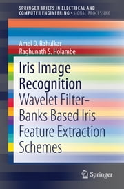 Iris Image Recognition - Wavelet Filter-banks Based Iris Feature Extraction Schemes ebook by Amol D. Rahulkar,Raghunath S. Holambe