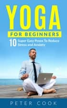 Yoga For Beginners: 10 Super Easy Yoga Poses To Reduce Stress and Anxiety ebook by Peter Cook