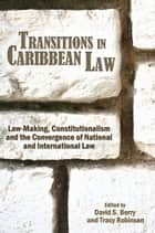 Transitions in Caribbean Law: Law-Making, Constitutionalism and the Convergence of National and International Law ebook by David S. Berry (Editor),Tracy Robinson (Editor)