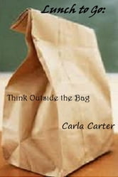 Lunch to Go: - Think Outside the Bag ebook by Carla Carter