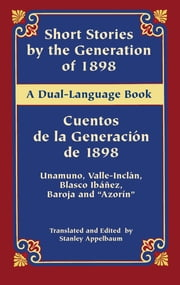 "Short Stories by the Generation of 1898/Cuentos de la Generación de 1898 - A Dual-Language Book ebook by Miguel de Unamuno,Ramón del Valle-Inclán,Pío Baroja,Vicente Blasco Ibáñez,""Azorín"",Stanley Appelbaum,Stanley Appelbaum"