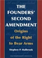 The Founders' Second Amendment - Origins of the Right to Bear Arms ebook by Stephen P. Halbrook