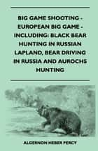 Big Game Shooting - European Big Game - Including: Black Bear Hunting In Russian Lapland, Bear Driving In Russia And Aurochs Hunting ebook by Algernon Heber Percy